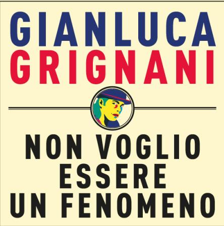 GIANLUCA GRIGNANI, arriva in radio il 20 giugno il singolo NON VOGLIO ESSERE UN FENOMENO